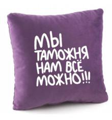 Подушка «Мы таможня нам всё можно!», 4 цвета купить в интернет магазине подарков ПраздникШоп